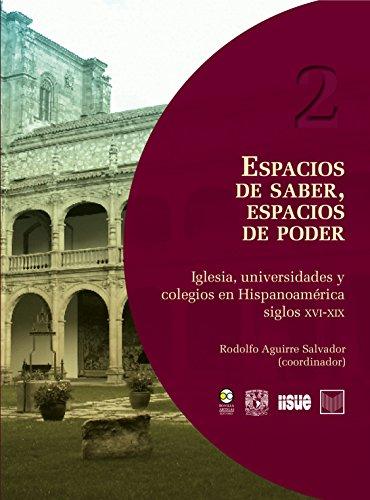 Espacios de saber, espacios de poder: Iglesia, universidades y colegios en Hispanoamérica, siglos XVI-XIX (Real Universidad nº 2)