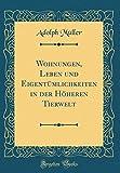 Wohnungen, Leben und Eigentümlichkeiten in der Höheren Tierwelt (Classic Reprint)