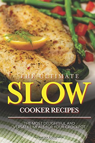 The Ultimate Slow Cooker Recipes: The Most Delightful and Versatile Meals for Your Crockpot