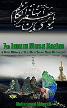 Biography of Imam Musa Kazim (as): A short History of Imam Musa Kazim (as) (Biographical series about the Imams Book 7) by [Akberali, Mohammed]