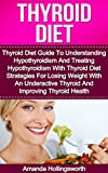 Thyroid Diet: Thyroid Diet Guide To Understanding Hypothyroidism And Treating Hypothyroidism With Thyroid Diet Strategies For Losing Weight With An Underactive ... Diet For Underactive Thyroid)