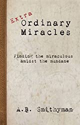 Extra Ordinary Miracles: Finding the Miraculous Amidst the Mundane