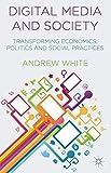 Digital Media and Society: Transforming Economics, Politics and Social Practices
