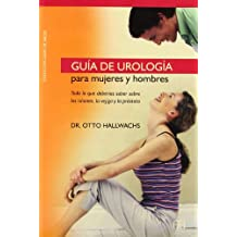 Guia de Urologia Para Mujeres y Hombres: Todo Lo Que Deberias Saber Sobre los Rinones, la Vejiga y la Prostata (Coleccion Guias de Salud)