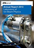 Laboratory of Ion Beam Physics: Annual Report 2013 (ETH Zürich. Annual Report. Laboratory of Ion Beam Physics.)