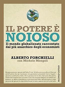 Il potere è noioso: Il mondo globalizzato raccontato  dal più anarchico degli economisti di [Forchielli, Alberto, Mengoli, Michele]