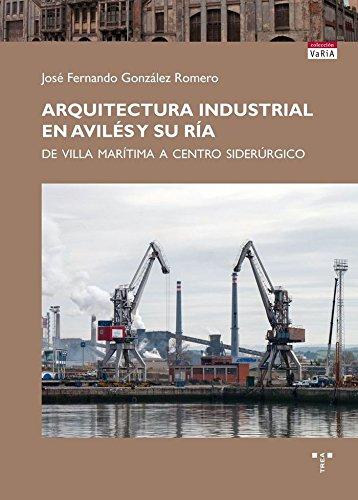 Arquitectura industrial en Avilés y su ría: De villa marítima a centro siderúrgico (Trea Varia) por José Fernando González Romero