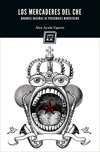 Los mercaderes del Che: (Grandes hazañas de personajes minúsculos) (Narrativa (libros Del Ko)) por Álex Ayala