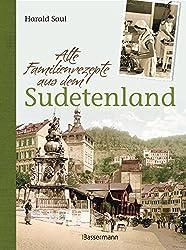 Alte Familienrezepte aus dem Sudetenland: Geschichten, Bilder und Gerichte aus unvergessenen Zeiten