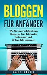 Bloggen für Anfänger: Wie Sie einen erfolgreichen Blog erstellen, Reichweite bekommen und Online Geld verdienen. (German Edition)