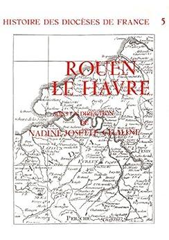Histoire des diocèses de France - Le diocèse de Rouen - Le Havre par [Nadine-Josette, Chaline]