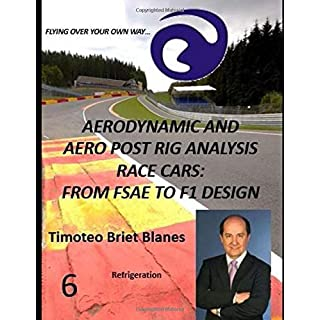 AERODYNAMIC AND AERO POST RIG ANALYSIS RACE CARS: FROM FSAE TO F1 DESIGN. REFRIGERATION 6 (AERODYNAMIC, CFD AND AERO POST RIG ANALYSIS RACE CARS)