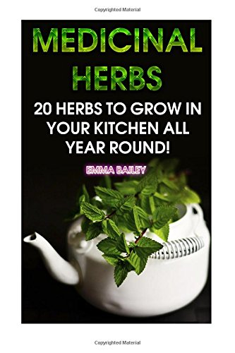 Medicinal Herbs: 20 Herbs to Grow in Your Kitchen All Year Round!: (Growing Herbs, Indoor Gardening)
