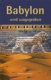 Babylon wird ausgegraben: Robert Koldeweys Expedition nach Mesopotamien 1898 ? 1917. Eine fiktive Biografie -