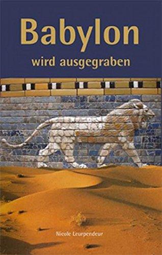 Babylon wird ausgegraben: Robert Koldeweys Expedition nach Mesopotamien 1898 _ 1917. Eine fiktive Biografie