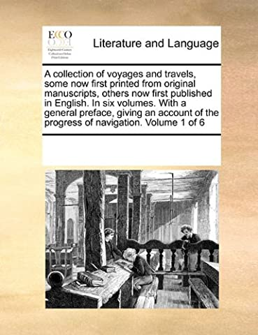 A Collection of Voyages and Travels, Some Now First Printed from Original Manuscripts, Others Now First Published in English. in Six Volumes. with a ... of the Progress of Navigation. Volume 1 of 6