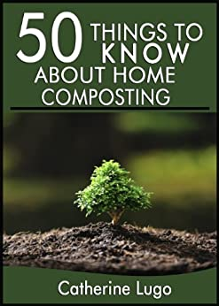 50 Things to Know About Home Composting: A Beginners Guide to Learn How to Enjoy Composting Inexpensively (English Edition) von [Lugo, Cathrine, To Know, 50 Things]