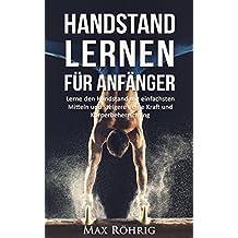 Handstand lernen für Anfänger: Lerne den Handstand mit einfachsten Mitteln und steigere deine Kraft und Körperbeherrschung. (German Edition)