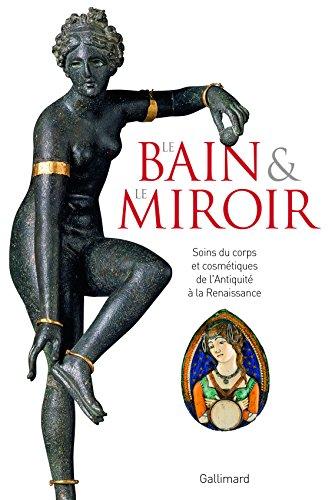 Le Bain et le Miroir: Soins du corps et cosmétiques de l'Antiquité à la Renaissance par Collectifs