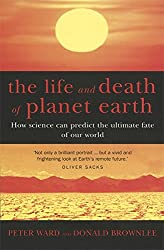 The Life And Death Of Planet Earth: How science can predict the ultimate fate of our world: How the New Science of Astrobiology Charts the Ultimate Fate of Our World