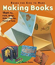 Making Books That Fly, Fold, Wrap, Hide, Pop Up, Twist and Turn: Book for Kids to Make