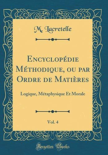 Encyclopédie Méthodique, Ou Par Ordre de Matières, Vol. 4: Logique, Métaphysique Et Morale (Classic Reprint)