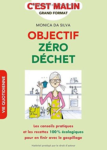 Objectif zéro déchet, c'est malin : Les conseils pratiques et les recettes 100 % écologiques pour en finir avec le gaspillage