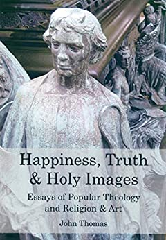 Happiness, Truth & Holy Images.: Essays of Popular Theology and Religion & Art by [Thomas, John]
