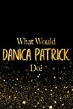 What Would Danica Patrick Do?: Black and Gold Danica Patrick Notebook For Women