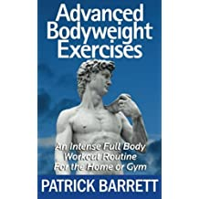 Advanced Bodyweight Exercises: An Intense Full Body Workout In A Home Or Gym by Patrick Barrett (2012-05-21)