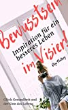 Bewusstsein im Visier: Inspiration für ein besseres Leben; Glück Gesundheit und der Sinn des Lebens