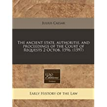 The ancient state, authoritie, and proceedings of the Court of Requests 2 Octob. 1596. (1597) by Julius Caesar (2010-07-13)