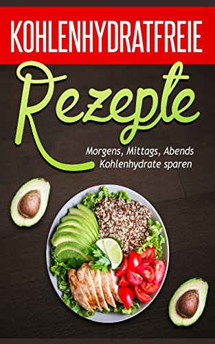Kohlenhydratfreie Rezepte: Kohlenhydratfreie Rezepte (Low Carb Thermomix, Kohlenhydratfreie Rezepte, Essen ohne Kohlenhydrate, Kohlenhydratfreie Low Carb vegetarisch, Low Carb High Fat)