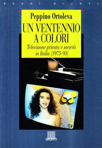 Un ventennio a colori. Televisione privata e societ in Italia, 1975-95