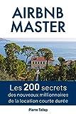 Master Airbnb: Les 200 secrets secrets des nouveaux millionnaires de la location courte durée...