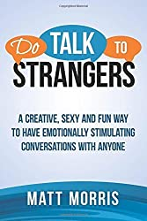 Do Talk To Strangers: A Creative, Sexy, and Fun Way To Have Emotionally Stimulating Conversations With Anyone: Volume 1 (Small Talk, Conversation Skills, Storytelling ) by Matt Morris (2014-10-05)