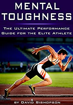 Mental Toughness: The Ultimate Performance Guide for the Elite Athlete (English Edition) par [Bishopson, David]