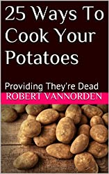 25 Ways To Cook Your Potatoes: Providing They're Dead (English Edition)