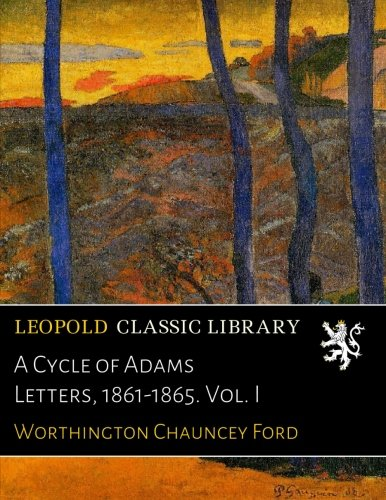 A Cycle of Adams Letters, 1861-1865. Vol. I por Worthington Chauncey Ford