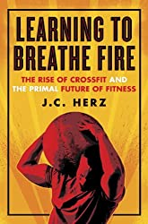Learning to Breathe Fire: The Rise of CrossFit and the Primal Future of Fitness