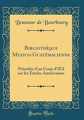 Bibliothèque Mexico-Guatémalienne: Précédée d'un Coup d'Œil sur les Études Américaines (Classic Reprint)