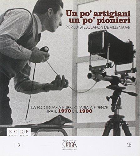 un po' artigiani un po' pionieri. pier luigi esclapon de villeneuve. la fotografia pubblicitaria a firenze tra il 1970 e il 1990. ediz. illustrata