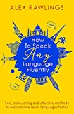 How to Speak Any Language Fluently: Fun, Stimulating and Effective Methods to Help Anyone Learn