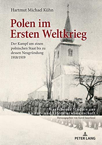 Polen im Ersten Weltkrieg: Der Kampf um einen polnischen Staat bis zu dessen Neugruendung 1918/1919 (Warschauer Studien zur Kultur- und Literaturwissenschaft 12)