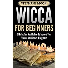 Wicca For Beginners: 21 Rules You Must Follow to Improve Your Wiccan Abilities as a Beginner: Volume 2 (Wicca & Witchcraft)