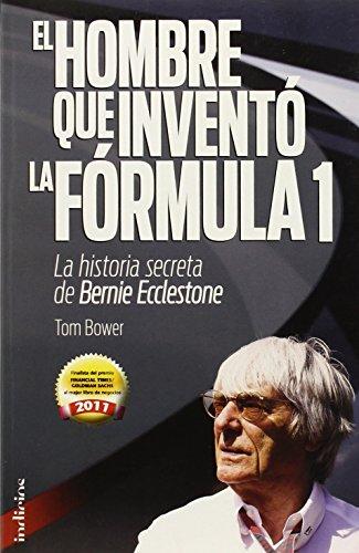 El hombre que inventó la Formula 1: La historia secreta de Bernie Ecclestone (Indicios no ficción) por Tom Bower