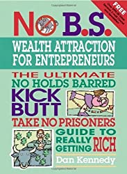 No B.S. Wealth Attraction for Entrepreneurs: The Ultimate, No Holds Barred, Kick Butt, Take No Prisoners Guide to Really Getting Rich by Dan W. Kennedy (2006-03-01)