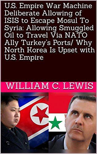 U.S. Empire War Machine Deliberate Allowing of ISIS to Escape Mosul To Syria: Allowing Smuggled Oil to Travel Via NATO Ally Turkey's Ports/ Why North Korea Is Upset with U.S. Empire (English Edition) por William C.  Lewis