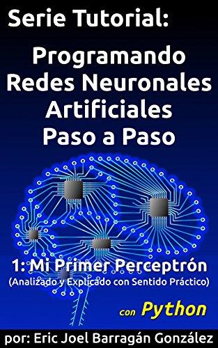 1: Mi Primer Perceptrón con Python: Analizado y Explicado con Sentido Práctico (Programando Redes Neuronales Artificiales Paso a Paso con Python) por Eric Joel Barragán González