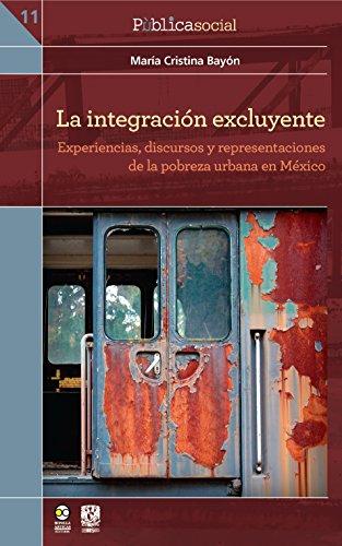 La integración excluyente: Experiencias, discursos y representaciones de la pobreza urbana en México (PùblicaSocial nº 11) por María Cristina Bayón